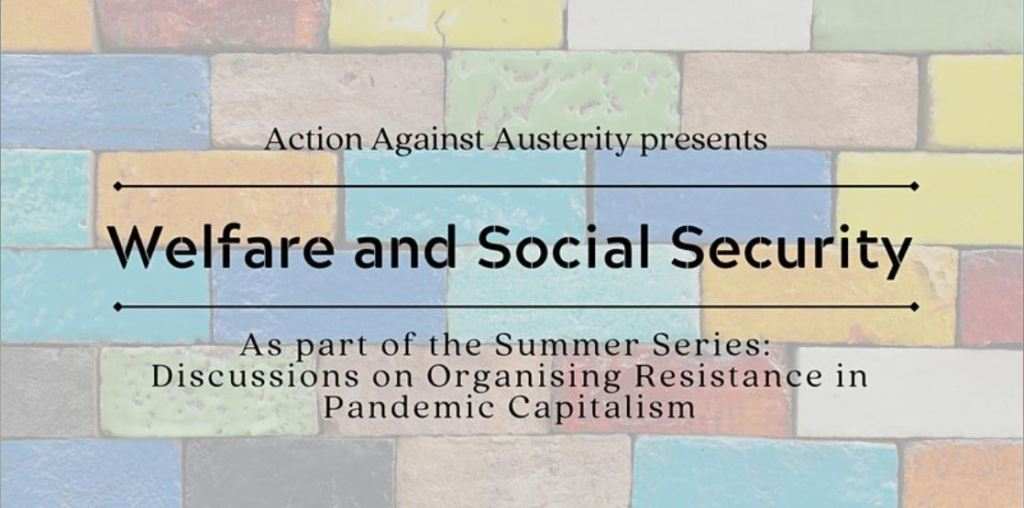 """Action Against Austerity presents """"Welfare and Social Security"""".  As part of the Summer Series: Discussions on organising resistance in pandemic capitalism.  Letters on a background of multi-coloured bricks."""