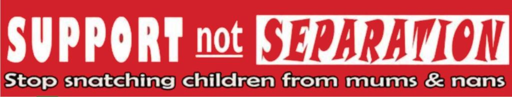 Banner: Support Not Separation.  Stop snatching children from mums & nans.  White and red letters on red background.